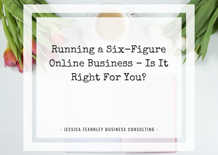 Running A Six-Figure Online Business – Is It Right For You?