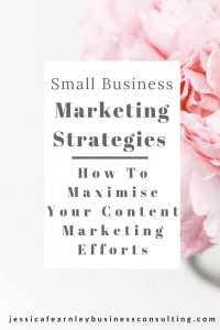Small business marketing strategies - how to maximise your content marketing efforts. Jessica Fearnley Business Coach.