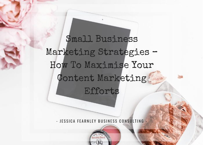 Small Business Marketing Strategies – How To Maximise Your Content Marketing Efforts