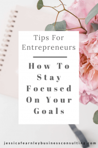 Tips for entrepreneurs – how to stay focused on your goals. Jessica Fearnley. Business Coach