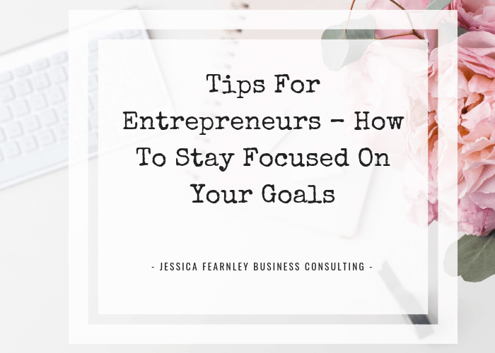 Tips For Entrepreneurs – How To Stay Focused On Your Goals